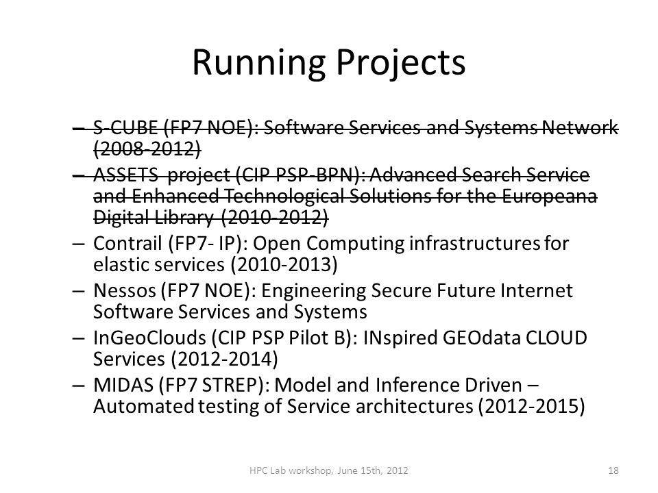 Running Projects – S-CUBE (FP7 NOE): Software Services and Systems Network (2008-2012) – ASSETS project (CIP PSP-BPN): Advanced Search Service and Enhanced Technological Solutions for the Europeana Digital Library (2010-2012) – Contrail (FP7- IP): Open Computing infrastructures for elastic services (2010-2013) – Nessos (FP7 NOE): Engineering Secure Future Internet Software Services and Systems – InGeoClouds (CIP PSP Pilot B): INspired GEOdata CLOUD Services (2012-2014) – MIDAS (FP7 STREP): Model and Inference Driven – Automated testing of Service architectures (2012-2015) HPC Lab workshop, June 15th, 201218