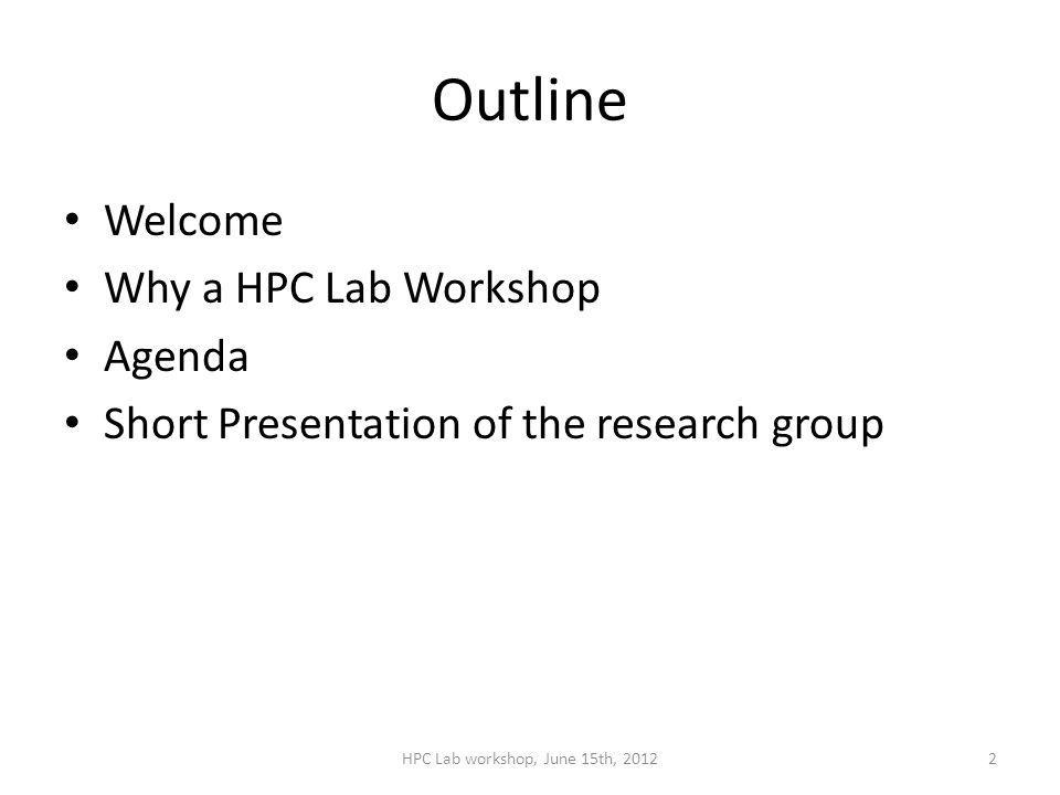 Outline Welcome Why a HPC Lab Workshop Agenda Short Presentation of the research group HPC Lab workshop, June 15th, 20122