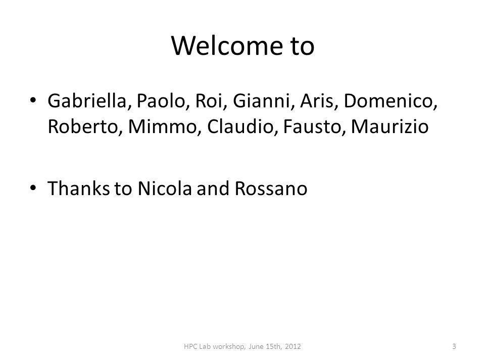 Welcome to Gabriella, Paolo, Roi, Gianni, Aris, Domenico, Roberto, Mimmo, Claudio, Fausto, Maurizio Thanks to Nicola and Rossano HPC Lab workshop, June 15th, 20123