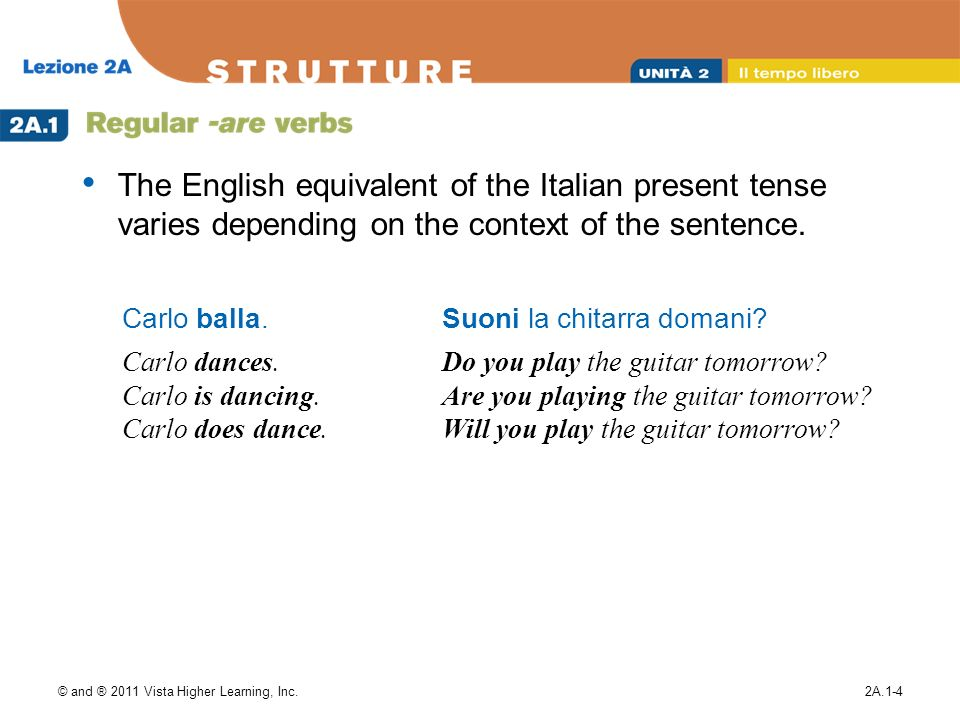 © and ® 2011 Vista Higher Learning, Inc.2A.1-4 The English equivalent of the Italian present tense varies depending on the context of the sentence. Ca