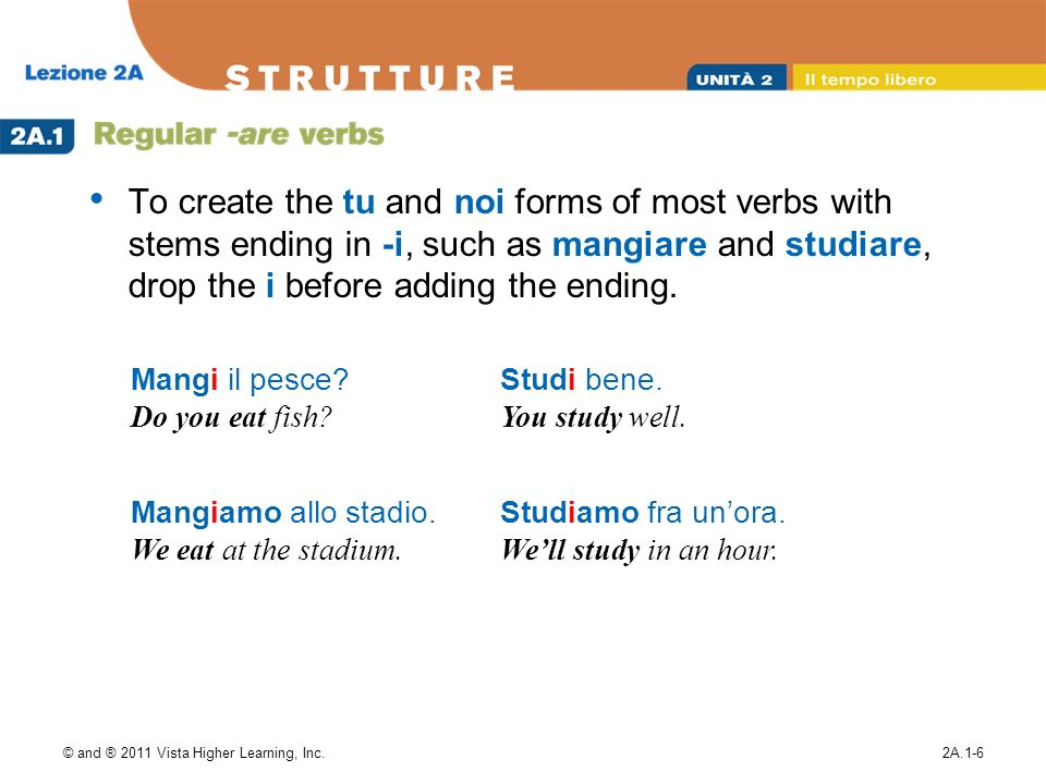 © and ® 2011 Vista Higher Learning, Inc.2A.1-6 To create the tu and noi forms of most verbs with stems ending in -i, such as mangiare and studiare, dr