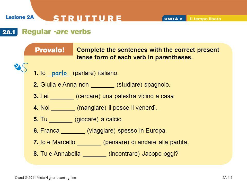 © and ® 2011 Vista Higher Learning, Inc.2A.1-9 1. Io _______ (parlare) italiano. 2. Giulia e Anna non _______ (studiare) spagnolo. 3. Lei _______ (cer