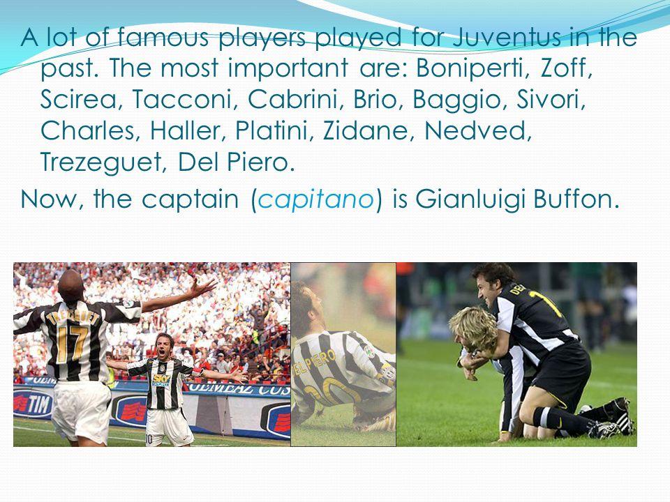 A lot of famous players played for Juventus in the past. The most important are: Boniperti, Zoff, Scirea, Tacconi, Cabrini, Brio, Baggio, Sivori, Char