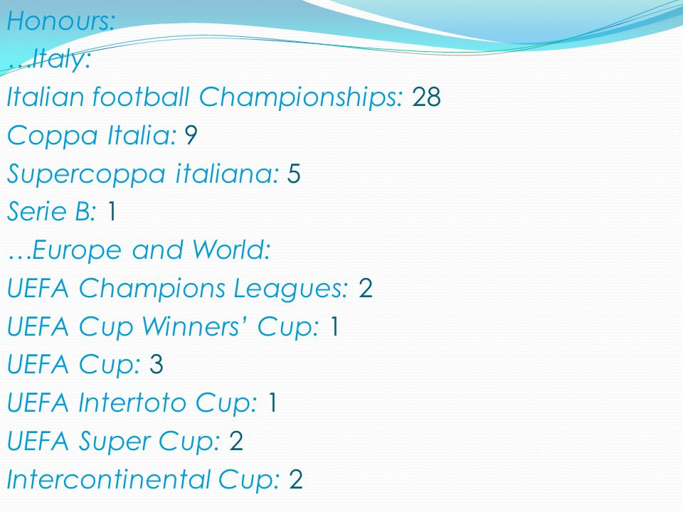 Honours: …Italy: Italian football Championships: 28 Coppa Italia: 9 Supercoppa italiana: 5 Serie B: 1 …Europe and World: UEFA Champions Leagues: 2 UEFA Cup Winners Cup: 1 UEFA Cup: 3 UEFA Intertoto Cup: 1 UEFA Super Cup: 2 Intercontinental Cup: 2