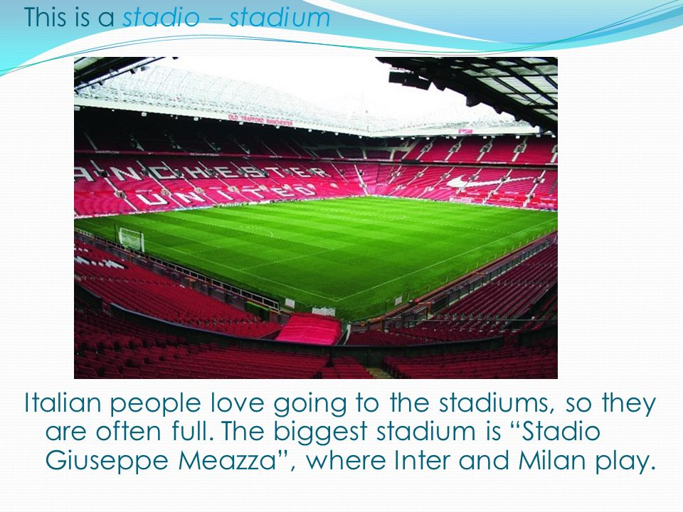 This is a stadio – stadium Italian people love going to the stadiums, so they are often full. The biggest stadium is Stadio Giuseppe Meazza, where Int