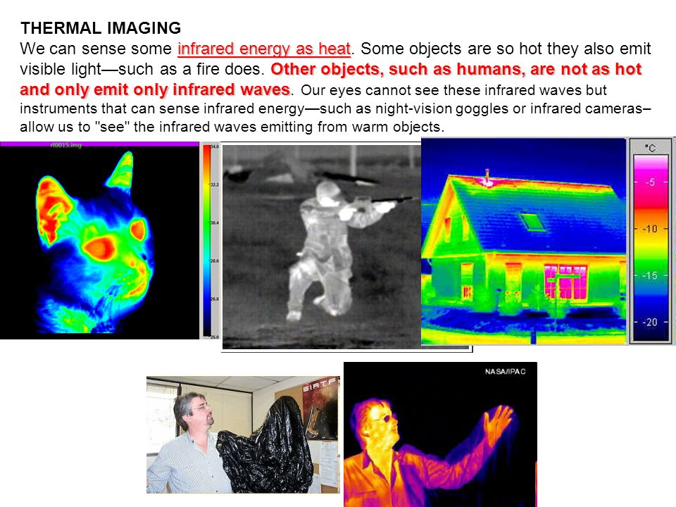THERMAL IMAGING infrared energy as heat Other objects, such as humans, are not as hot and only emit only infrared waves We can sense some infrared ene