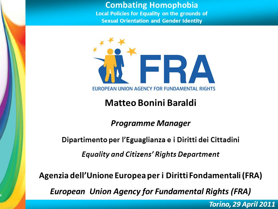Combating Homophobia Local Policies for Equality on the grounds of Sexual Orientation and Gender Identity Torino, 29 April 2011 Matteo Bonini Baraldi Programme Manager Dipartimento per lEguaglianza e i Diritti dei Cittadini Equality and Citizens Rights Department Agenzia dellUnione Europea per i Diritti Fondamentali (FRA) European Union Agency for Fundamental Rights (FRA)
