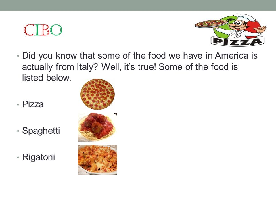 CiboCibo Did you know that some of the food we have in America is actually from Italy? Well, its true! Some of the food is listed below. Pizza Spaghet