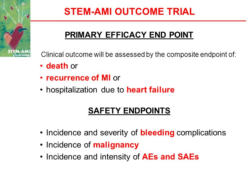 STEM-AMI OUTCOME TRIAL PRIMARY EFFICACY END POINT Clinical outcome will be assessed by the composite endpoint of: death or recurrence of MI or hospita