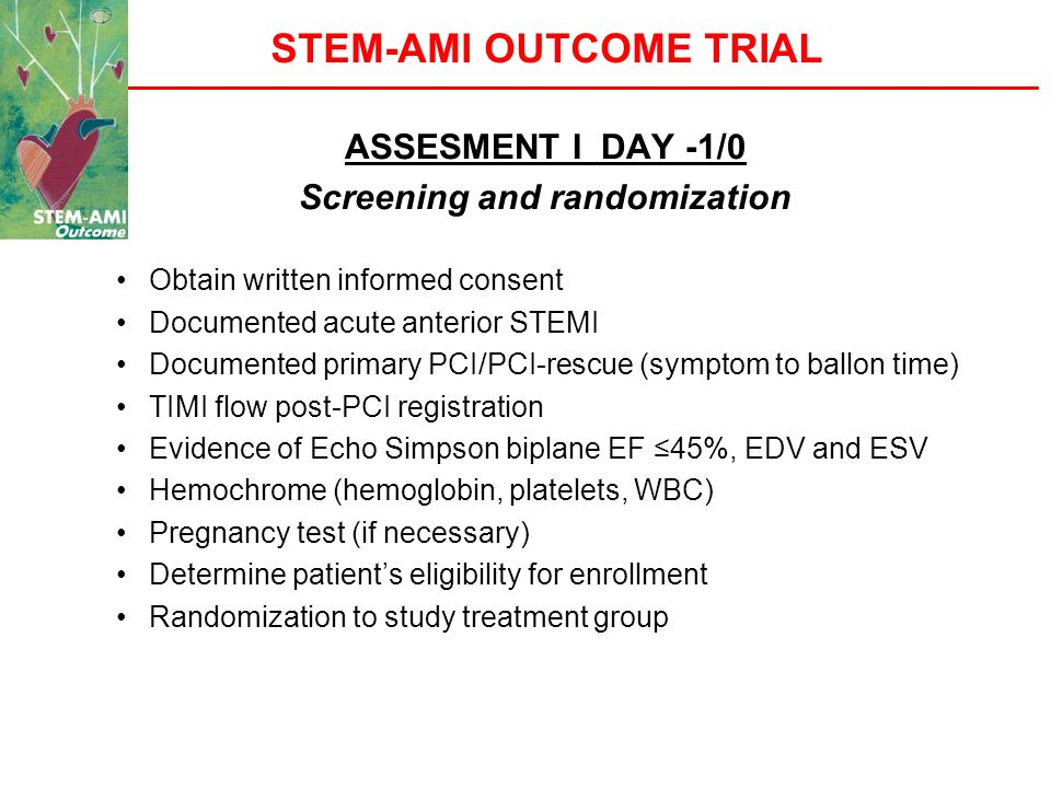 STEM-AMI OUTCOME TRIAL ASSESMENT I DAY -1/0 Screening and randomization Obtain written informed consent Documented acute anterior STEMI Documented pri