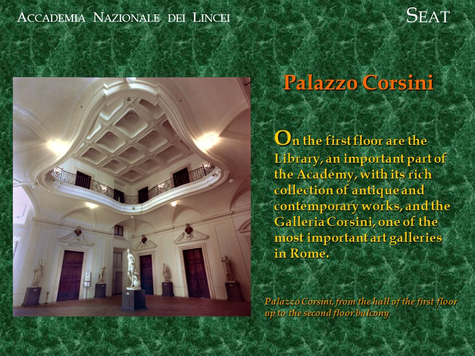 A CCADEMIA N AZIONALE DEI L INCEI Palazzo Corsini S EAT O n the first floor are the Library, an important part of the Academy, with its rich collection of antique and contemporary works, and the Galleria Corsini, one of the most important art galleries in Rome.
