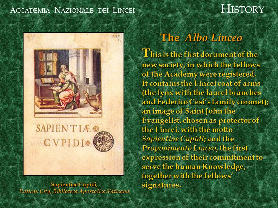 A CCADEMIA N AZIONALE DEI L INCEI Sapientiae Cupidi, Vatican City, Biblioteca Apostolica Vaticana The Albo Linceo T his is the first document of the new society, in which the fellows of the Academy were registered.