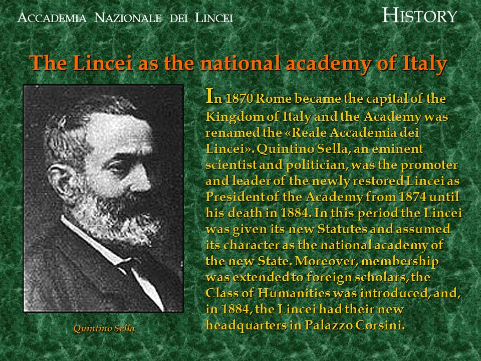 A CCADEMIA N AZIONALE DEI L INCEI I n 1870 Rome became the capital of the Kingdom of Italy and the Academy was renamed the «Reale Accademia dei Lincei».