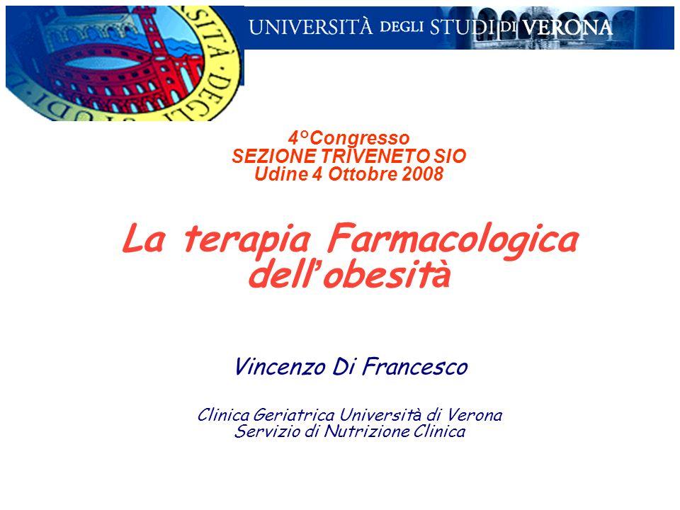 4°Congresso SEZIONE TRIVENETO SIO Udine 4 Ottobre 2008 La terapia Farmacologica dell obesit à Vincenzo Di Francesco Clinica Geriatrica Universit à di