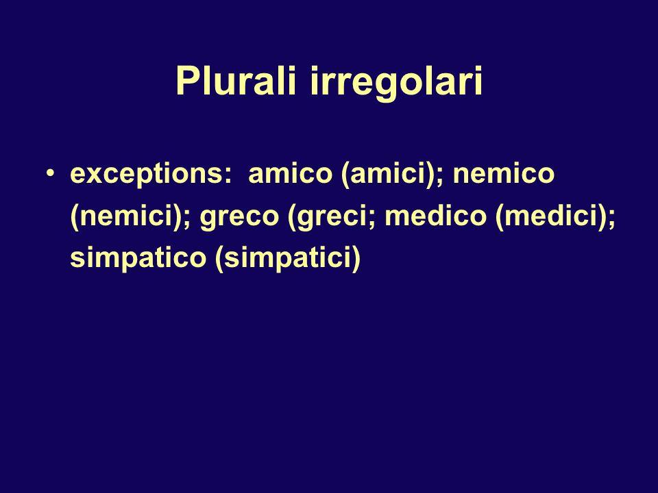 Plurali irregolari exceptions: amico (amici); nemico (nemici); greco (greci; medico (medici); simpatico (simpatici)