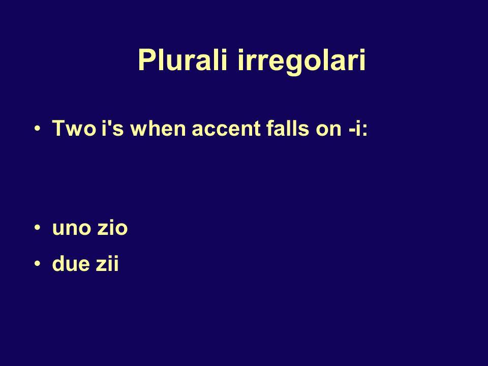 Plurali irregolari Two i s when accent falls on -i: uno zio due zii