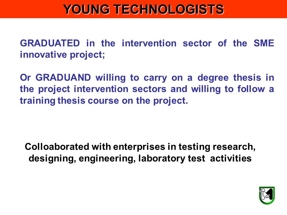 GRADUATED in the intervention sector of the SME innovative project; Or GRADUAND willing to carry on a degree thesis in the project intervention sectors and willing to follow a training thesis course on the project.