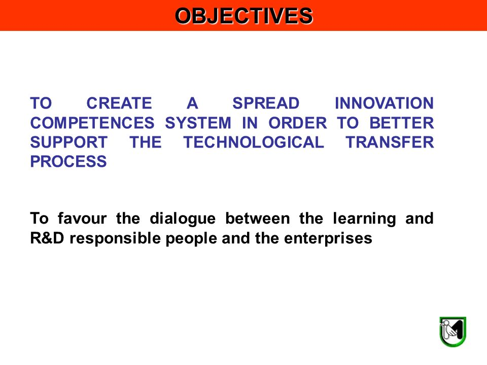 To favour the dialogue between the learning and R&D responsible people and the enterprisesOBJECTIVES TO CREATE A SPREAD INNOVATION COMPETENCES SYSTEM IN ORDER TO BETTER SUPPORT THE TECHNOLOGICAL TRANSFER PROCESS