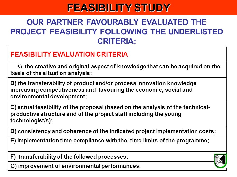 FEASIBILITY EVALUATION CRITERIA A) the creative and original aspect of knowledge that can be acquired on the basis of the situation analysis; B) the transferability of product and/or process innovation knowledge increasing competitiveness and favouring the economic, social and environmental development; C) actual feasibility of the proposal (based on the analysis of the technical- productive structure and of the project staff including the young technologist/s); D) consistency and coherence of the indicated project implementation costs; E) implementation time compliance with the time limits of the programme; F) transferability of the followed processes; G) improvement of environmental performances.