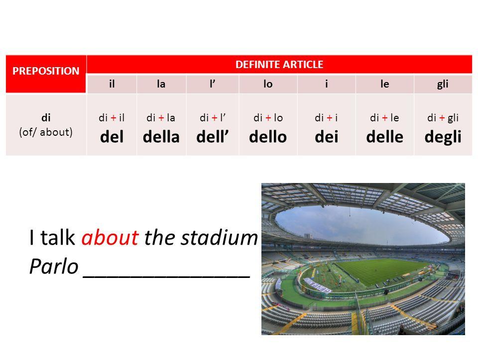I talk about the stadium Parlo ______________ PREPOSITION DEFINITE ARTICLE illalloilegli di (of/ about) di + il del di + la della di + l dell di + lo