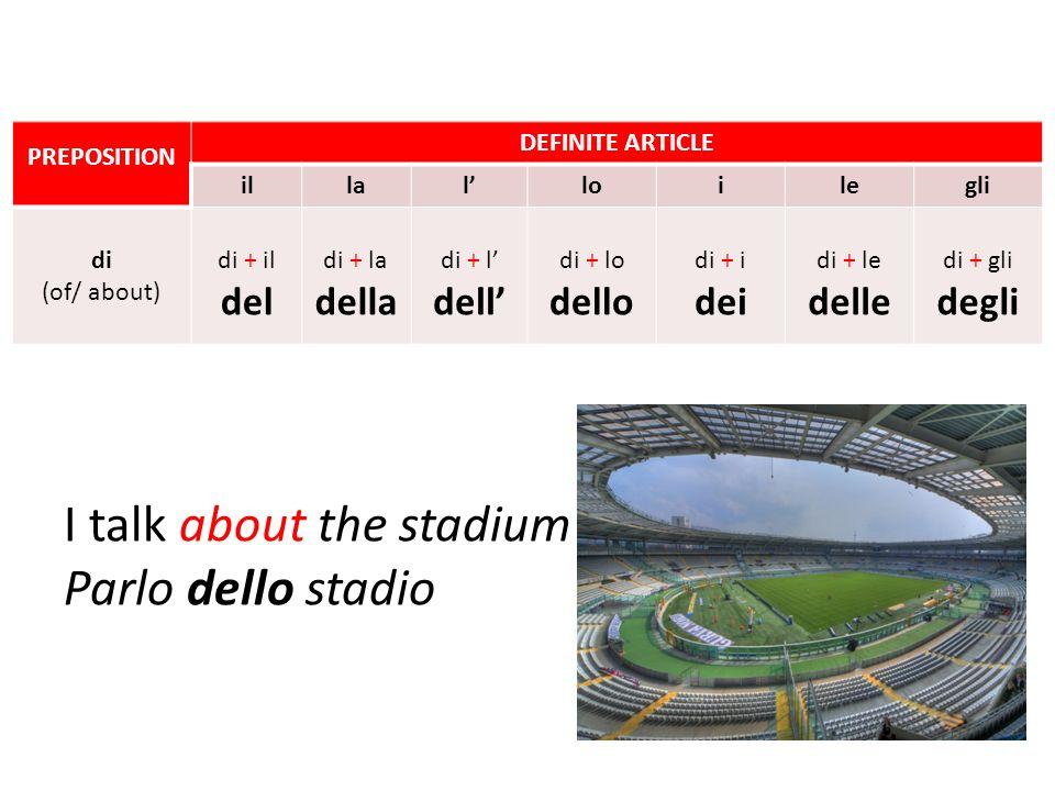 I talk about the stadium Parlo dello stadio PREPOSITION DEFINITE ARTICLE illalloilegli di (of/ about) di + il del di + la della di + l dell di + lo de