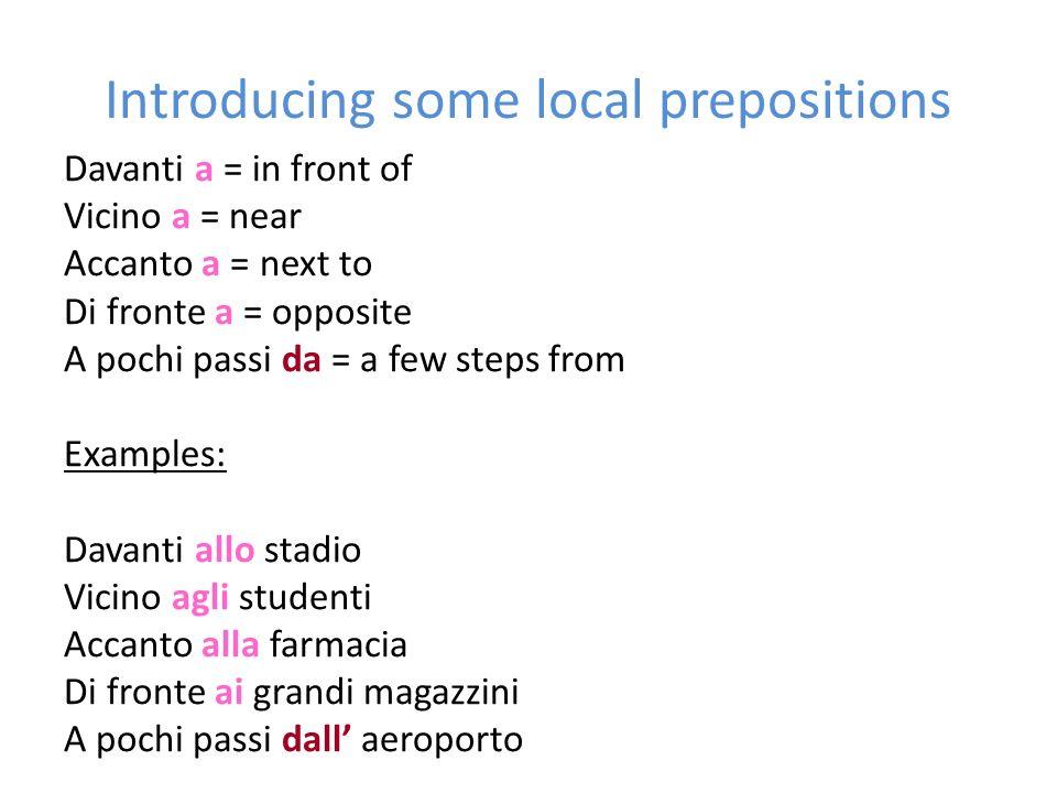 Introducing some local prepositions Davanti a = in front of Vicino a = near Accanto a = next to Di fronte a = opposite A pochi passi da = a few steps