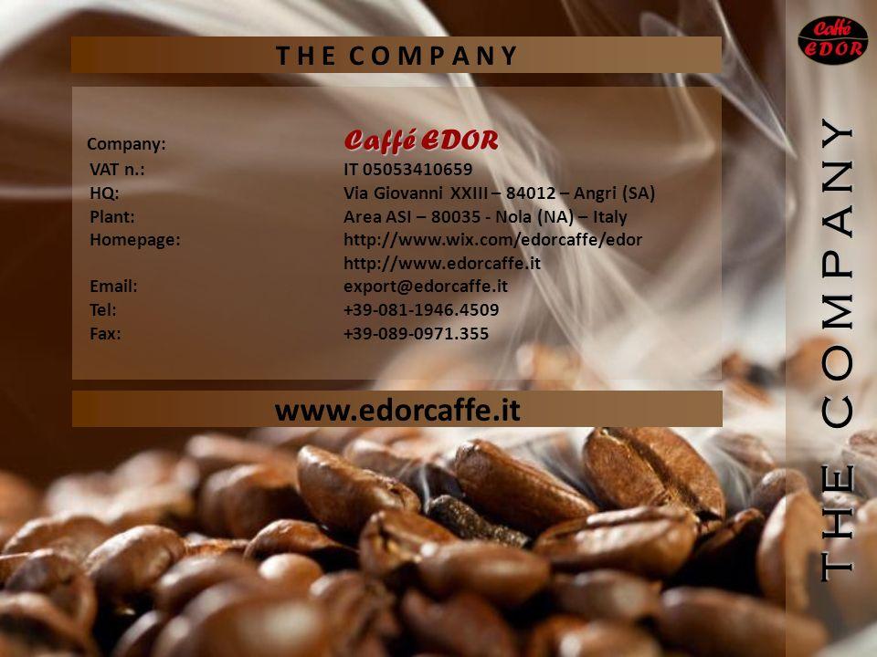 Caffé EDOR Company: Caffé EDOR VAT n.:IT 05053410659 HQ:Via Giovanni XXIII – 84012 – Angri (SA) Plant:Area ASI – 80035 - Nola (NA) – Italy Homepage: http://www.wix.com/edorcaffe/edor http://www.edorcaffe.it Email:export@edorcaffe.it Tel:+39-081-1946.4509 Fax:+39-089-0971.355 www.edorcaffe.it T H E C O M P A N Y