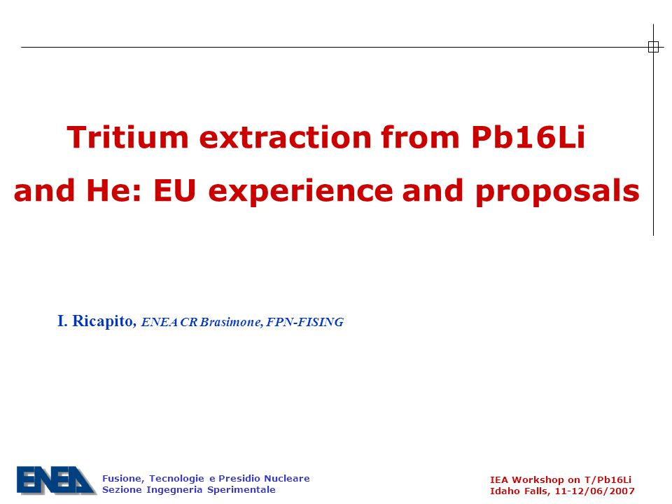 Fusione, Tecnologie e Presidio Nucleare Sezione Ingegneria Sperimentale IEA Workshop on T/Pb16Li Idaho Falls, 11-12/06/2007 Tritium extraction from Pb16Li and He: EU experience and proposals I.