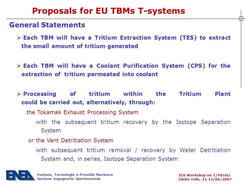 Fusione, Tecnologie e Presidio Nucleare Sezione Ingegneria Sperimentale IEA Workshop on T/Pb16Li Idaho Falls, 11-12/06/2007 Each TBM will have a Tritium Extraction System (TES) to extract the small amount of tritium generated Each TBM will have a Coolant Purification System (CPS) for the extraction of tritium permeated into coolant Processing of tritium within the Tritium Plant could be carried out, alternatively, through: the Tokamak Exhaust Processing System with the subsequent tritium recovery by the Isotope Separation System or the Vent Detritiation System with subsequent tritium removal / recovery by Water Detritiation System and, in series, Isotope Separation System General Statements Proposals for EU TBMs T-systems