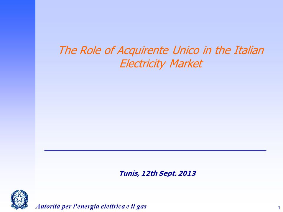 Autorità per l energia elettrica e il gas 1 The Role of Acquirente Unico in the Italian Electricity Market Tunis, 12th Sept.