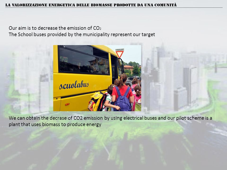 Our aim is to decrease the emission of CO 2 The School buses provided by the municipality represent our target We can obtain the decrase of CO2 emission by using electrical buses and our pilot scheme is a plant that uses biomass to produce energy