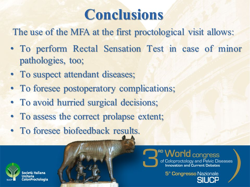 Conclusions To perform Rectal Sensation Test in case of minor pathologies, too;To perform Rectal Sensation Test in case of minor pathologies, too; To suspect attendant diseases;To suspect attendant diseases; To foresee postoperatory complications;To foresee postoperatory complications; To avoid hurried surgical decisions;To avoid hurried surgical decisions; To assess the correct prolapse extent;To assess the correct prolapse extent; To foresee biofeedback results.To foresee biofeedback results.