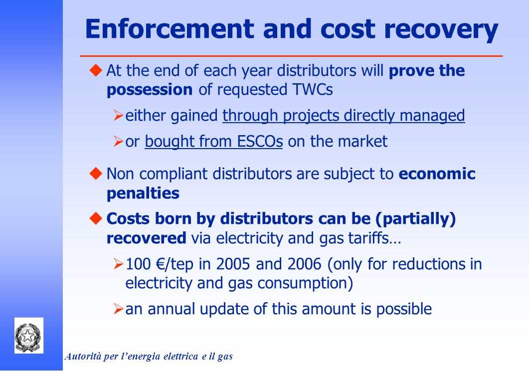Autorità per lenergia elettrica e il gas At the end of each year distributors will prove the possession of requested TWCs either gained through projects directly managed or bought from ESCOs on the market Non compliant distributors are subject to economic penalties Costs born by distributors can be (partially) recovered via electricity and gas tariffs… 100 /tep in 2005 and 2006 (only for reductions in electricity and gas consumption) an annual update of this amount is possible Enforcement and cost recovery