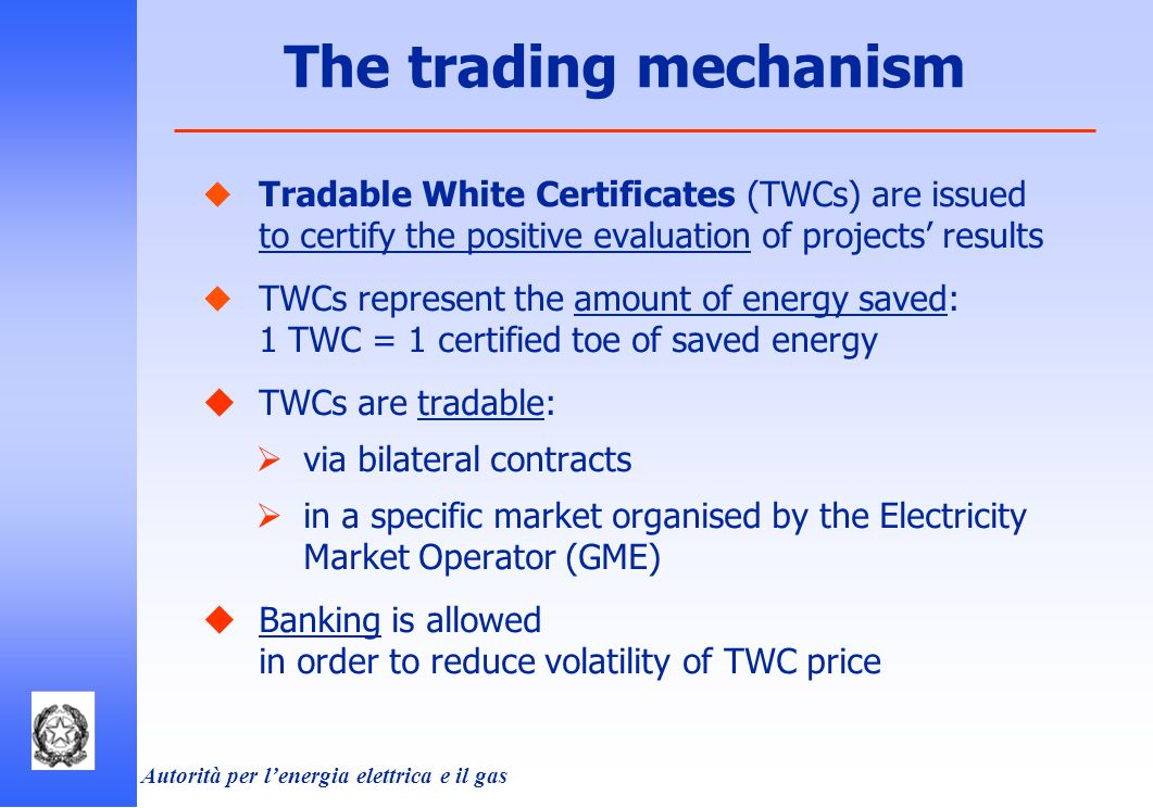 Autorità per lenergia elettrica e il gas Tradable White Certificates (TWCs) are issued to certify the positive evaluation of projects results TWCs represent the amount of energy saved: 1 TWC = 1 certified toe of saved energy TWCs are tradable: via bilateral contracts in a specific market organised by the Electricity Market Operator (GME) Banking is allowed in order to reduce volatility of TWC price The trading mechanism