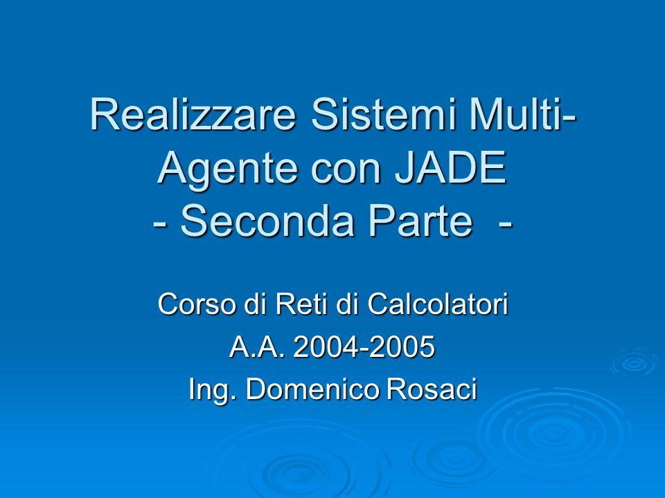 Realizzare Sistemi Multi- Agente con JADE - Seconda Parte - Corso di Reti di Calcolatori A.A. 2004-2005 Ing. Domenico Rosaci