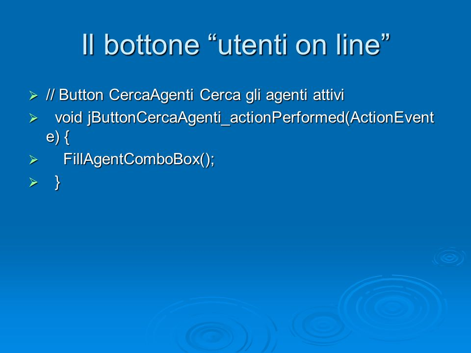 Il bottone utenti on line // Button CercaAgenti Cerca gli agenti attivi // Button CercaAgenti Cerca gli agenti attivi void jButtonCercaAgenti_actionPerformed(ActionEvent e) { void jButtonCercaAgenti_actionPerformed(ActionEvent e) { FillAgentComboBox(); FillAgentComboBox(); } }