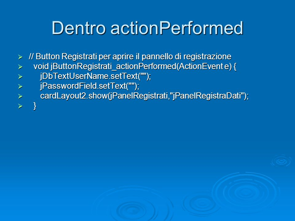 Dentro actionPerformed // Button Registrati per aprire il pannello di registrazione // Button Registrati per aprire il pannello di registrazione void jButtonRegistrati_actionPerformed(ActionEvent e) { void jButtonRegistrati_actionPerformed(ActionEvent e) { jDbTextUserName.setText( ); jDbTextUserName.setText( ); jPasswordField.setText( ); jPasswordField.setText( ); cardLayout2.show(jPanelRegistrati, jPanelRegistraDati ); cardLayout2.show(jPanelRegistrati, jPanelRegistraDati ); } }