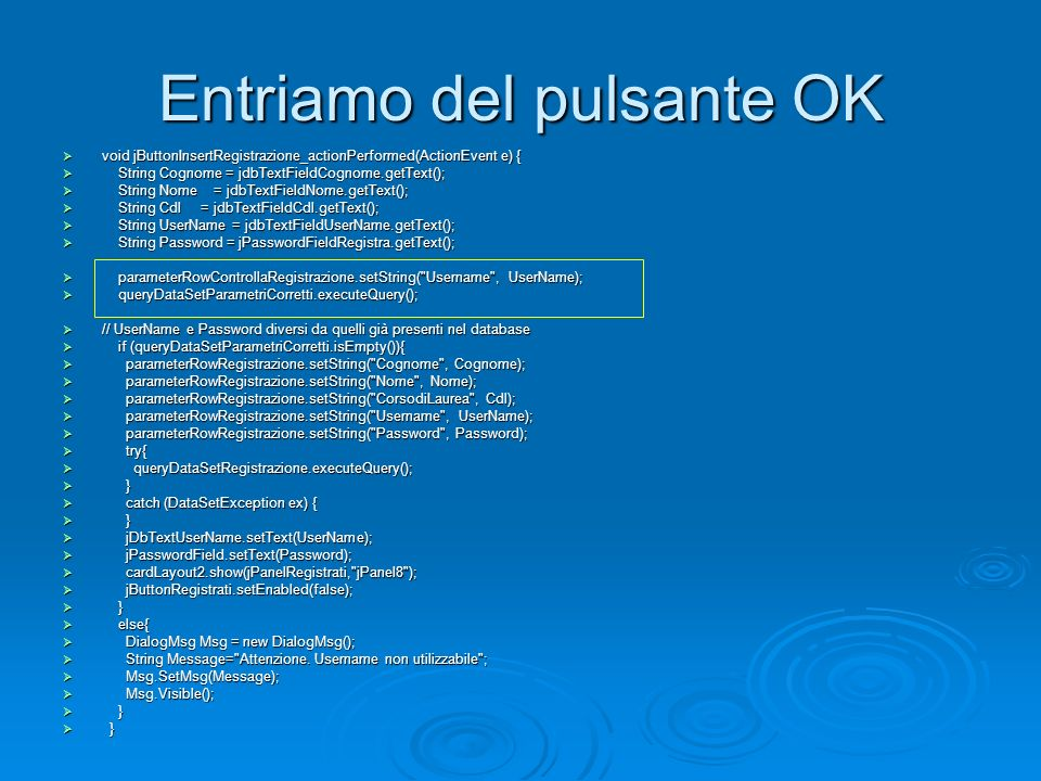 Entriamo del pulsante OK void jButtonInsertRegistrazione_actionPerformed(ActionEvent e) { void jButtonInsertRegistrazione_actionPerformed(ActionEvent e) { String Cognome = jdbTextFieldCognome.getText(); String Cognome = jdbTextFieldCognome.getText(); String Nome = jdbTextFieldNome.getText(); String Nome = jdbTextFieldNome.getText(); String Cdl = jdbTextFieldCdl.getText(); String Cdl = jdbTextFieldCdl.getText(); String UserName = jdbTextFieldUserName.getText(); String UserName = jdbTextFieldUserName.getText(); String Password = jPasswordFieldRegistra.getText(); String Password = jPasswordFieldRegistra.getText(); parameterRowControllaRegistrazione.setString( Username , UserName); parameterRowControllaRegistrazione.setString( Username , UserName); queryDataSetParametriCorretti.executeQuery(); queryDataSetParametriCorretti.executeQuery(); // UserName e Password diversi da quelli già presenti nel database // UserName e Password diversi da quelli già presenti nel database if (queryDataSetParametriCorretti.isEmpty()){ if (queryDataSetParametriCorretti.isEmpty()){ parameterRowRegistrazione.setString( Cognome , Cognome); parameterRowRegistrazione.setString( Cognome , Cognome); parameterRowRegistrazione.setString( Nome , Nome); parameterRowRegistrazione.setString( Nome , Nome); parameterRowRegistrazione.setString( CorsodiLaurea , Cdl); parameterRowRegistrazione.setString( CorsodiLaurea , Cdl); parameterRowRegistrazione.setString( Username , UserName); parameterRowRegistrazione.setString( Username , UserName); parameterRowRegistrazione.setString( Password , Password); parameterRowRegistrazione.setString( Password , Password); try{ try{ queryDataSetRegistrazione.executeQuery(); queryDataSetRegistrazione.executeQuery(); } } catch (DataSetException ex) { catch (DataSetException ex) { } } jDbTextUserName.setText(UserName); jDbTextUserName.setText(UserName); jPasswordField.setText(Password); jPasswordField.setText(Password); cardLayout2.show(jPanelRegistrati, jPanel8 ); cardLayout2.show(jPanelRegistrati, jPanel8 ); jButtonRegistrati.setEnabled(false); jButtonRegistrati.setEnabled(false); } } else{ else{ DialogMsg Msg = new DialogMsg(); DialogMsg Msg = new DialogMsg(); String Message= Attenzione.