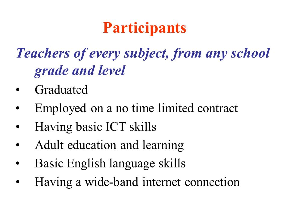 Participants Teachers of every subject, from any school grade and level Graduated Employed on a no time limited contract Having basic ICT skills Adult education and learning Basic English language skills Having a wide-band internet connection