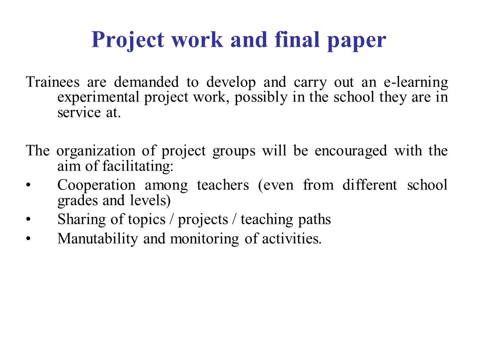 Project work and final paper Trainees are demanded to develop and carry out an e-learning experimental project work, possibly in the school they are in service at.