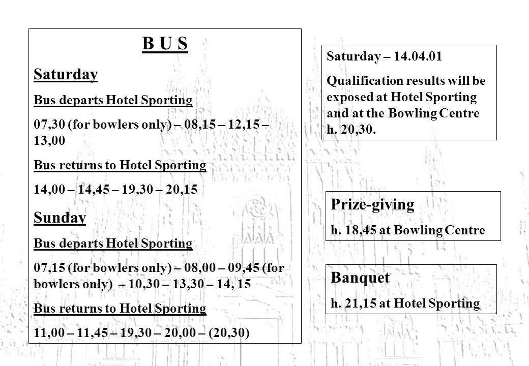 B U S Saturday Bus departs Hotel Sporting 07,30 (for bowlers only) – 08,15 – 12,15 – 13,00 Bus returns to Hotel Sporting 14,00 – 14,45 – 19,30 – 20,15 Sunday Bus departs Hotel Sporting 07,15 (for bowlers only) – 08,00 – 09,45 (for bowlers only) – 10,30 – 13,30 – 14, 15 Bus returns to Hotel Sporting 11,00 – 11,45 – 19,30 – 20,00 – (20,30) Saturday – Qualification results will be exposed at Hotel Sporting and at the Bowling Centre h.