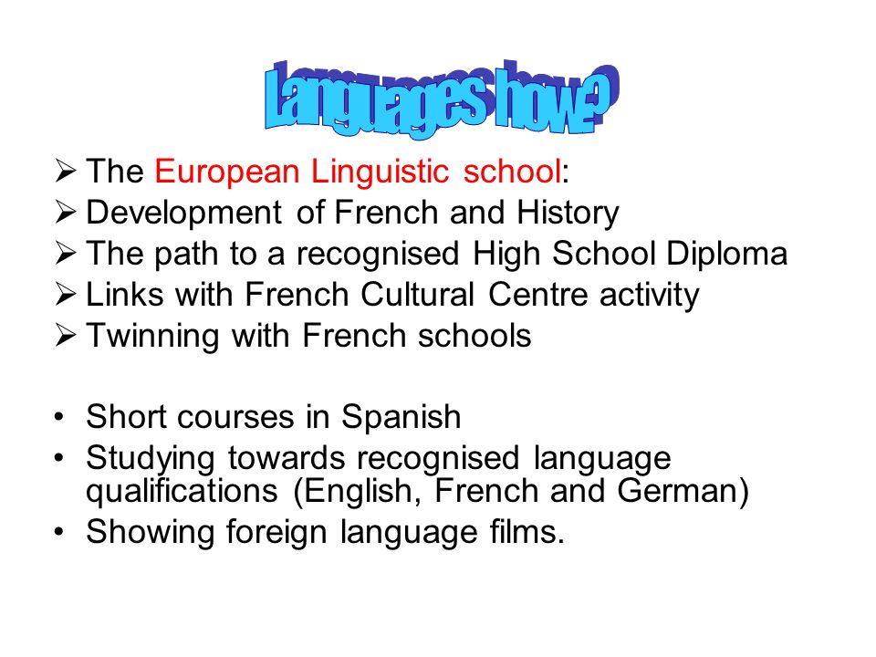 The European Linguistic school: Development of French and History The path to a recognised High School Diploma Links with French Cultural Centre activ