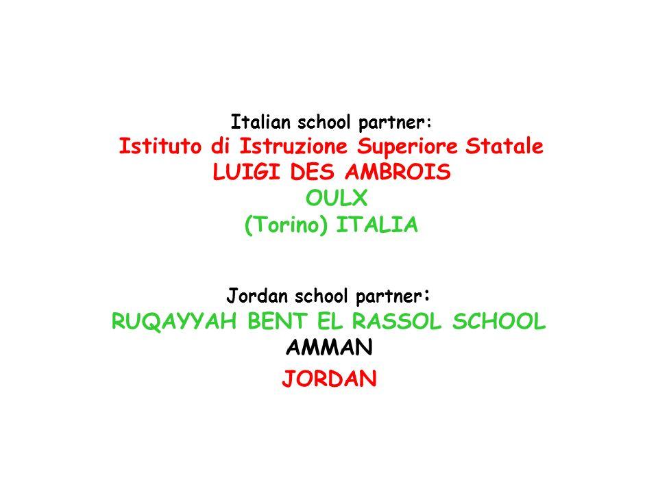 Italian school partner: Istituto di Istruzione Superiore Statale LUIGI DES AMBROIS OULX (Torino) ITALIA Jordan school partner : RUQAYYAH BENT EL RASSO