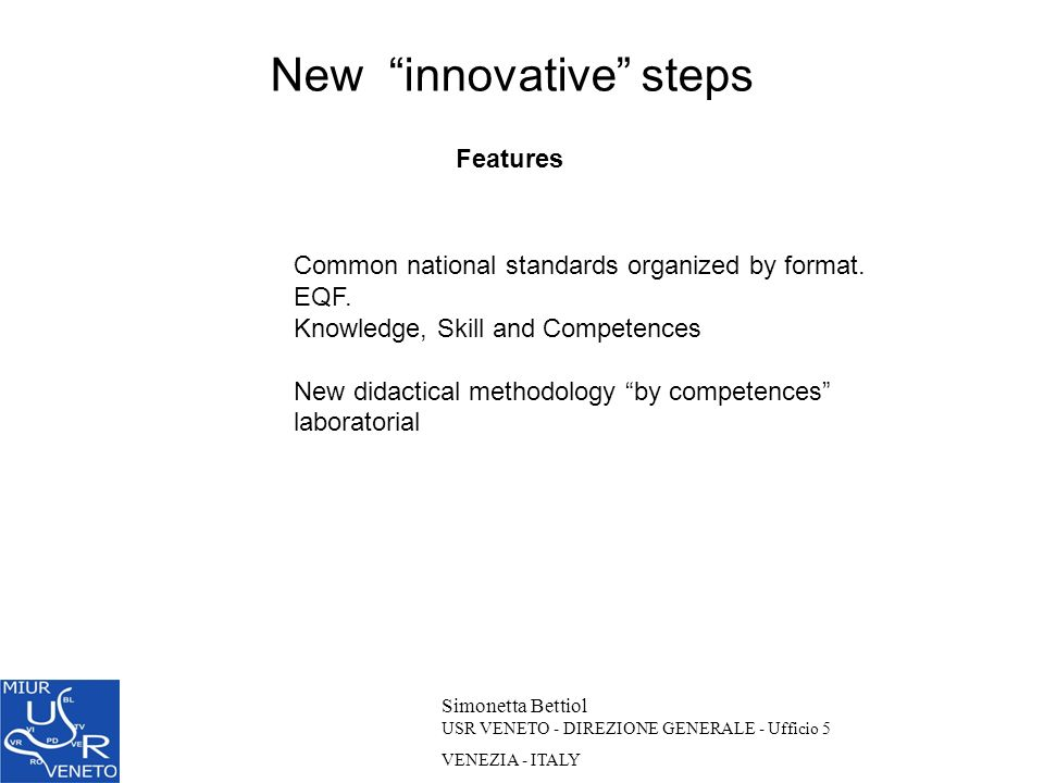 New innovative steps Simonetta Bettiol USR VENETO - DIREZIONE GENERALE - Ufficio 5 VENEZIA - ITALY Features Common national standards organized by for
