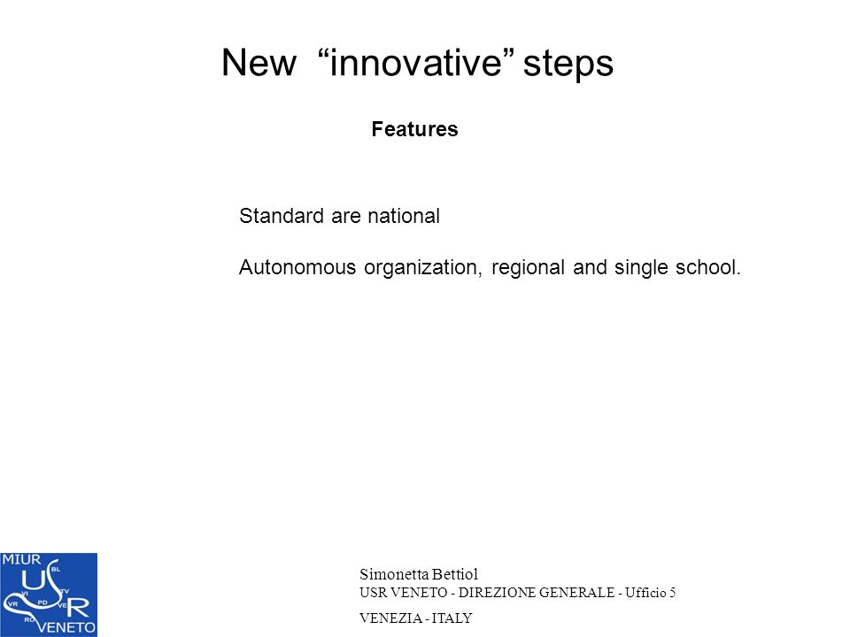 New innovative steps Simonetta Bettiol USR VENETO - DIREZIONE GENERALE - Ufficio 5 VENEZIA - ITALY Features Standard are national Autonomous organizat