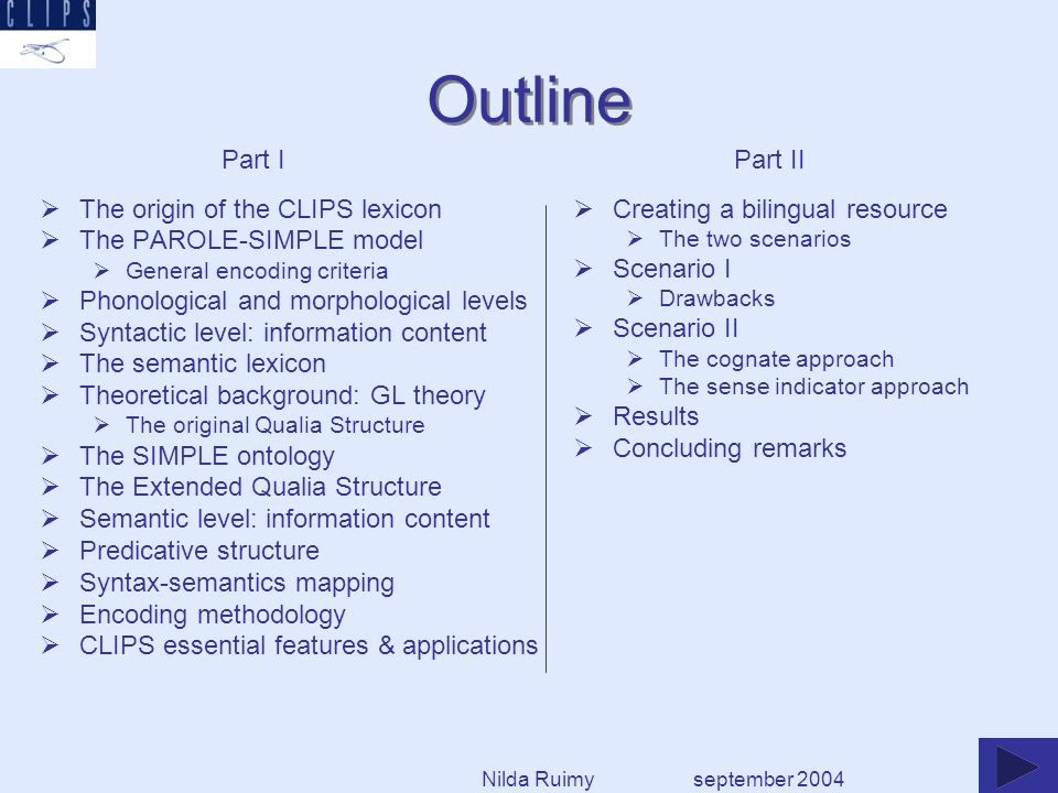 Outline The origin of the CLIPS lexicon The PAROLE-SIMPLE model General encoding criteria Phonological and morphological levels Syntactic level: information content The semantic lexicon Theoretical background: GL theory The original Qualia Structure The SIMPLE ontology The Extended Qualia Structure Semantic level: information content Predicative structure Syntax-semantics mapping Encoding methodology CLIPS essential features & applications september 2004 Part IPart II Creating a bilingual resource The two scenarios Scenario I Drawbacks Scenario II The cognate approach The sense indicator approach Results Concluding remarks Nilda Ruimy