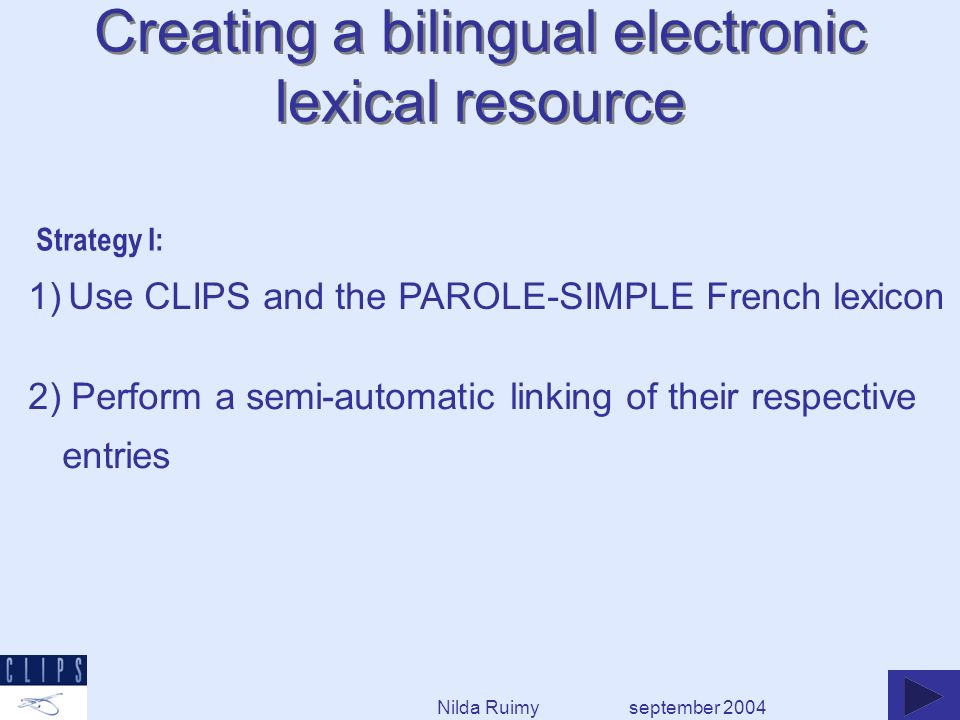 september 2004 1) Use CLIPS and the PAROLE-SIMPLE French lexicon 2) Perform a semi-automatic linking of their respective entries Strategy I: Creating a bilingual electronic lexical resource Nilda Ruimy