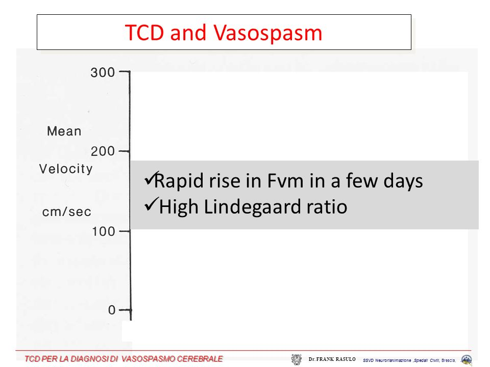 TCD and Vasospasm Rapid rise in Fvm in a few days High Lindegaard ratio SSVD Neurorianimazione,Spedali Civili, Brescia, Dr. FRANK RASULO TCD PER LA DI