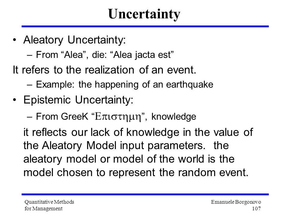 Emanuele Borgonovo 107 Quantitative Methods for Management Uncertainty Aleatory Uncertainty: –From Alea, die: Alea jacta est It refers to the realizat