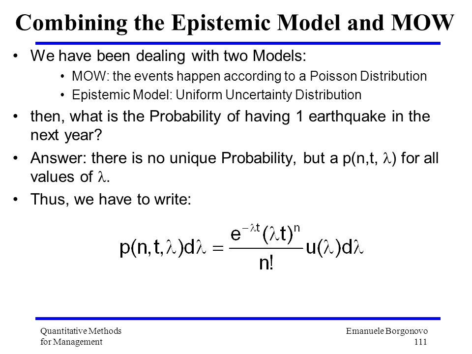 Emanuele Borgonovo 111 Quantitative Methods for Management Combining the Epistemic Model and MOW We have been dealing with two Models: MOW: the events